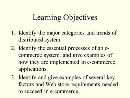 Learning Objectives 1.Identify the major categories and trends of distributed system 2.Identify the essential processes of an e- commerce system, and give.