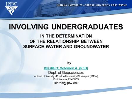 INVOLVING UNDERGRADUATES IN THE DETERMINATION OF THE RELATIONSHIP BETWEEN SURFACE WATER AND GROUNDWATER by ISIORHO, Solomon A. (PhD) Dept. of Geosciences.