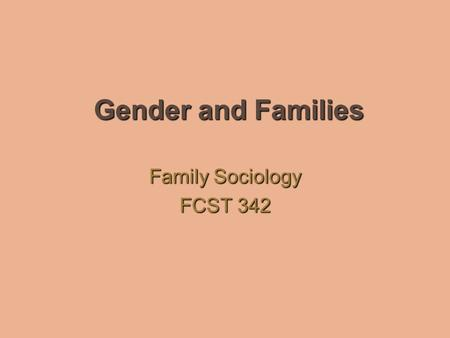 Gender and Families Family Sociology FCST 342. Gender & Families Individuals and families are influenced by larger social forces that we may not always.