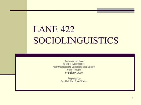 1 LANE 422 SOCIOLINGUISTICS Summarized from SOCIOLINGUISTICS An Introduction to Language and Society Peter Trudgill 4 th edition. 2000, Prepared by Dr.