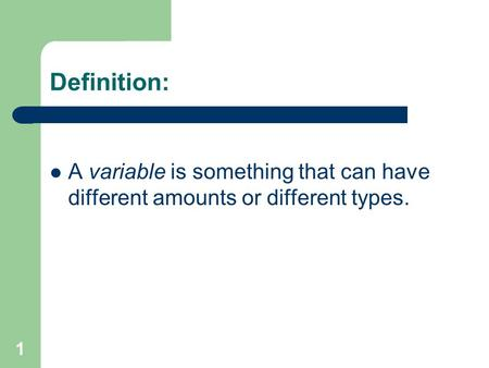 1 Definition: A variable is something that can have different amounts or different types.