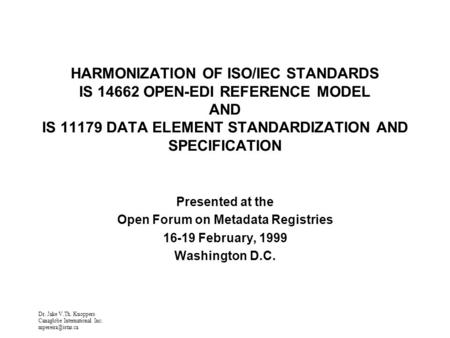 Dr. Jake V.Th. Knoppers Canaglobe International Inc. HARMONIZATION OF ISO/IEC STANDARDS IS 14662 OPEN-EDI REFERENCE MODEL AND IS 11179.