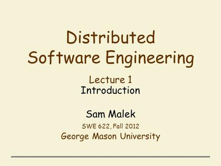 Distributed Software Engineering Lecture 1 Introduction Sam Malek SWE 622, Fall 2012 George Mason University.