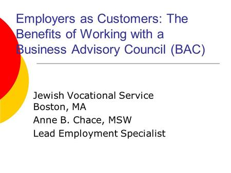 Employers as Customers: The Benefits of Working with a Business Advisory Council (BAC) Jewish Vocational Service Boston, MA Anne B. Chace, MSW Lead Employment.