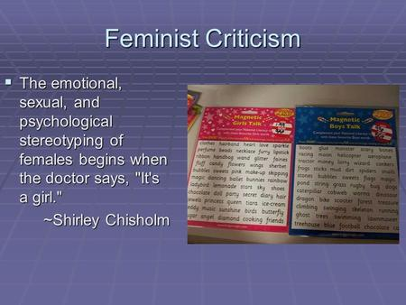 Feminist Criticism  The emotional, sexual, and psychological stereotyping of females begins when the doctor says, It's a girl. ~Shirley Chisholm ~Shirley.