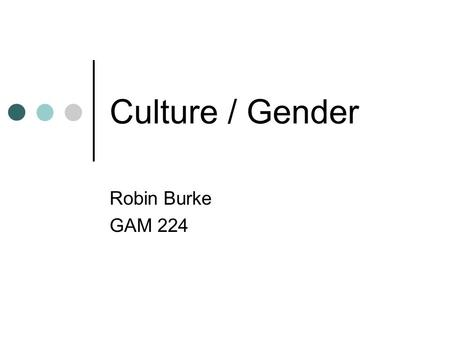 Culture / Gender Robin Burke GAM 224. Outline Culture paper Culture / Gender.