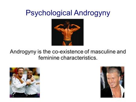 Psychological Androgyny Androgyny is the co-existence of masculine and feminine characteristics.