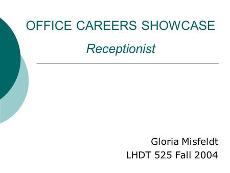 OFFICE CAREERS SHOWCASE Receptionist Gloria Misfeldt LHDT 525 Fall 2004.