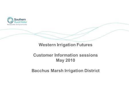 Western Irrigation Futures Customer Information sessions May 2010 Bacchus Marsh Irrigation District.