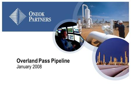 Overland Pass Pipeline January 2008. 2 About ONEOK/ONEOK Partners ONEOK is general partner and 45.7 percent owner of ONEOK Partners ONEOK was founded.