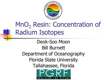 MnO 2 Resin: Concentration of Radium Isotopes Deok-Soo Moon Bill Burnett Department of Oceanography Florida State University Tallahassee, Florida.