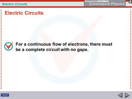 Electric Circuits For a continuous flow of electrons, there must be a complete circuit with no gaps. Electric Circuits.