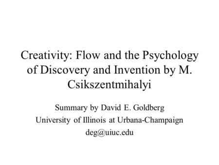 Creativity: Flow and the Psychology of Discovery and Invention by M. Csikszentmihalyi Summary by David E. Goldberg University of Illinois at Urbana-Champaign.