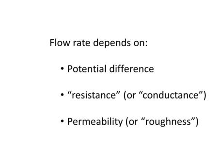 "Flow rate depends on: Potential difference ""resistance"" (or ""conductance"") Permeability (or ""roughness"")"