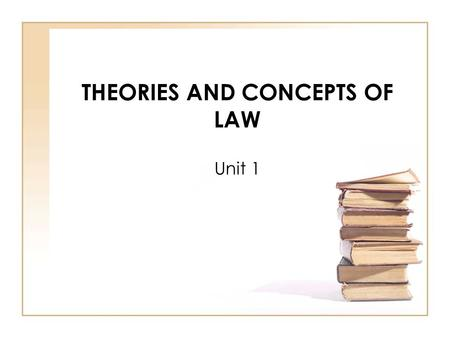 THEORIES AND CONCEPTS OF LAW Unit 1. NATURAL LAW and POSITIVE LAW Natural Law is the philosophical basis of law. Positive Law is the working of the law.
