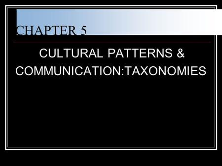 CHAPTER 5 CULTURAL PATTERNS & COMMUNICATION:TAXONOMIES.