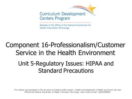 Component 16-Professionalism/Customer Service in the Health Environment Unit 5-Regulatory Issues: HIPAA and Standard Precautions This material was developed.