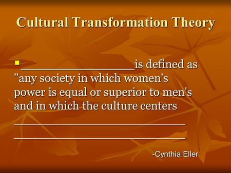 Cultural Transformation Theory  _______________ is defined as any society in which women's power is equal or superior to men's and in which the culture.