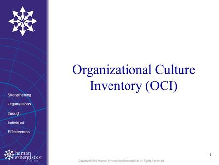 Copyright 1994 Human Synergistics International. All Rights Reserved. Organizational Culture Inventory (OCI) 1 Strengthening Organizations through Individual.