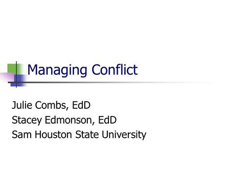 Managing Conflict Julie Combs, EdD Stacey Edmonson, EdD Sam Houston State University.