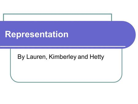 Representation By Lauren, Kimberley and Hetty. What is Representation? Representation is: Literally representation can be described as imitation Representation.