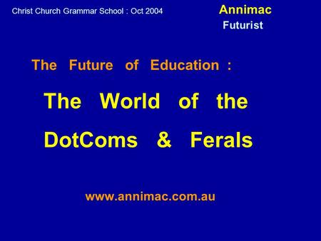 The Future of Education : The World of the DotComs & Ferals www.annimac.com.au Christ Church Grammar School : Oct 2004 Annimac Futurist.