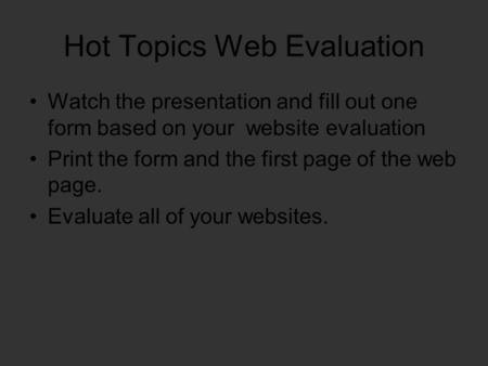 Hot Topics Web Evaluation Watch the presentation and fill out one form based on your website evaluation Print the form and the first page of the web page.