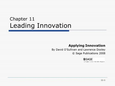 11-1 Chapter 11 Leading Innovation Applying Innovation By David O'Sullivan and Lawrence Dooley © Sage Publications 2008.