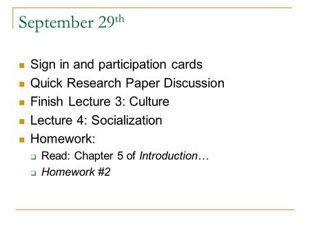 September 29 th Sign in and participation cards Quick Research Paper Discussion Finish Lecture 3: Culture Lecture 4: Socialization Homework:  Read: Chapter.