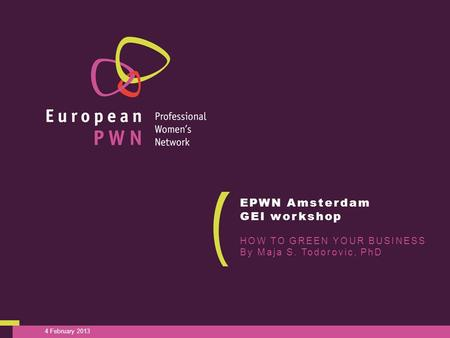 4 February 2013 EPWN Amsterdam GEI workshop HOW TO GREEN YOUR BUSINESS By Maja S. Todorovic, PhD.