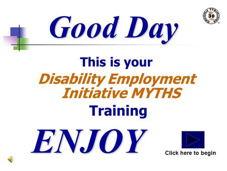 Good Day This is your Disability Employment Initiative MYTHS Training ENJOY Click here to begin.