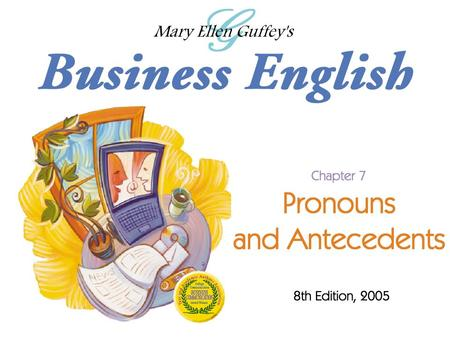 Ch. 7 - 2 Mary Ellen Guffey, Business English, 8e Objectives Make personal pronouns agree with their antecedents in number and gender. Understand the.