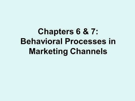 Chapters 6 & 7: Behavioral Processes in Marketing Channels.
