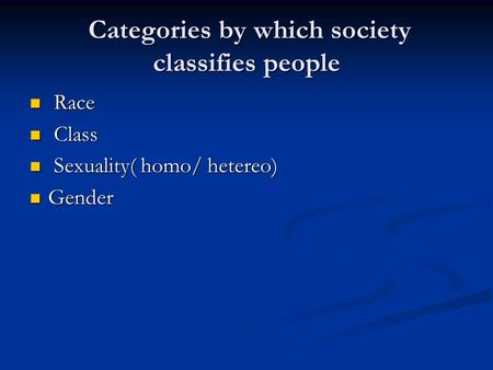 Categories by which society classifies people Categories by which society classifies people Race Race Class Class Sexuality( homo/ hetereo) Sexuality(