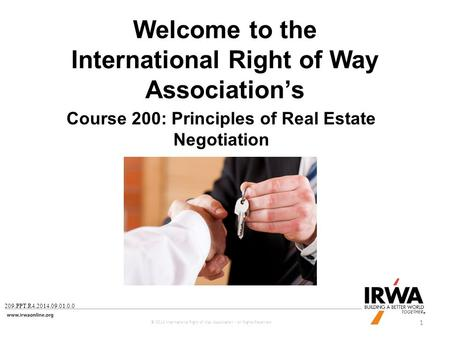 1 Course 200: Principles of Real Estate Negotiation Welcome to the International Right of Way Association's © 2014 International Right of Way Association.