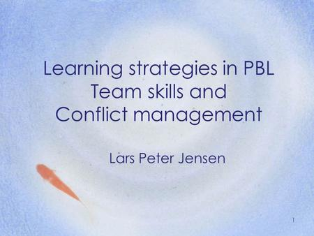 Learning strategies in PBL Team skills and Conflict management Lars Peter Jensen 1.