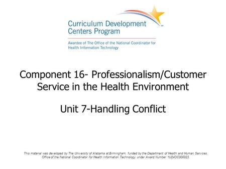 Component 16- Professionalism/Customer Service in the Health Environment Unit 7-Handling Conflict This material was developed by The University of Alabama.