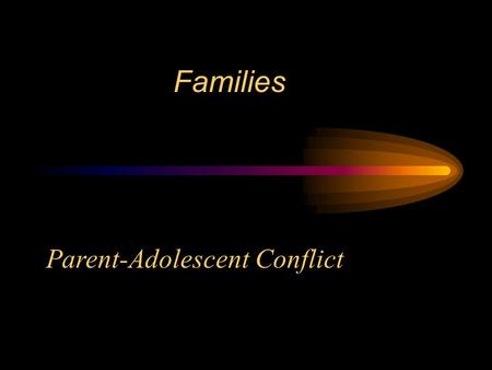 Families Parent-Adolescent Conflict Issues to Focus on… Why is there a marked increase in parent-adolescent conflict? What do parents & adolescents argue.