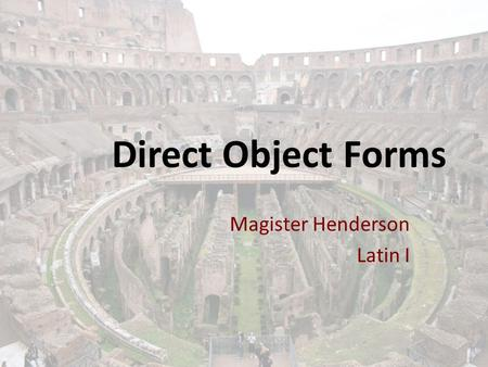 Direct Object Forms Magister Henderson Latin I. Direct Object Definition A direct object is a noun or pronoun that follows a transitive verb. A transitive.