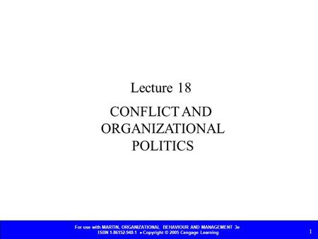 For use with MARTIN, ORGANIZATIONAL BEHAVIOUR AND MANAGEMENT 3e ISBN 1-86152-948-1  Copyright © 2005 Cengage Learning 1 CONFLICT AND ORGANIZATIONAL POLITICS.