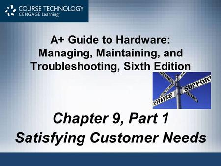 A+ Guide to Hardware: Managing, Maintaining, and Troubleshooting, Sixth Edition Chapter 9, Part 1 Satisfying Customer Needs.