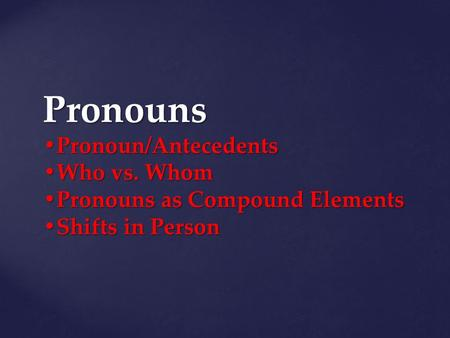 Pronouns Pronoun/Antecedents Who vs. Whom Pronouns as Compound Elements Shifts in Person.