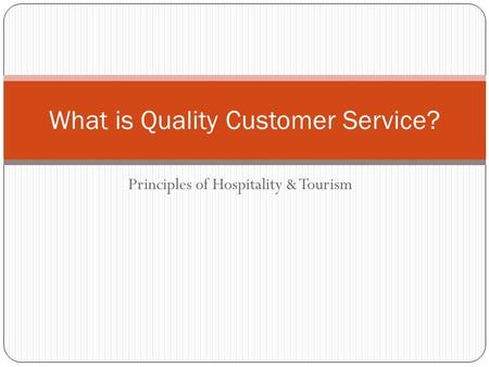 Principles of Hospitality & Tourism What is Quality Customer Service?