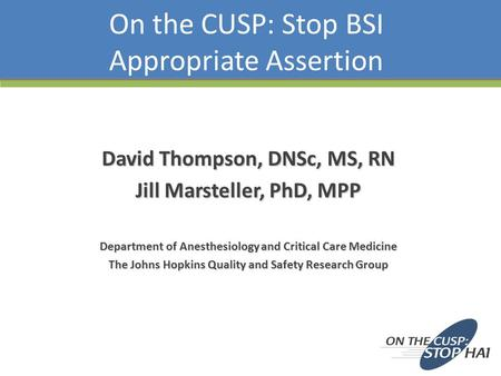 On the CUSP: Stop BSI Appropriate Assertion David Thompson, DNSc, MS, RN Jill Marsteller, PhD, MPP Department of Anesthesiology and Critical Care Medicine.