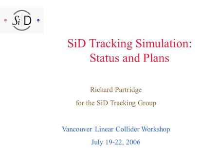 SiD Tracking Simulation: Status and Plans Richard Partridge for the SiD Tracking Group Vancouver Linear Collider Workshop July 19-22, 2006.