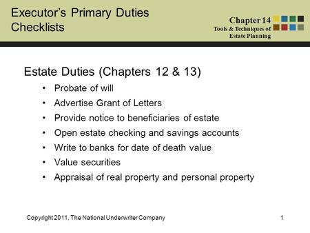 Executor's Primary Duties Checklists Chapter 14 Tools & Techniques of Estate Planning Copyright 2011, The National Underwriter Company1 Estate Duties (Chapters.