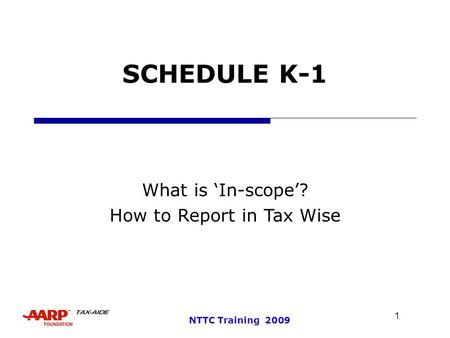 1 NTTC Training 2009 SCHEDULE K-1 What is 'In-scope'? How to Report in Tax Wise.