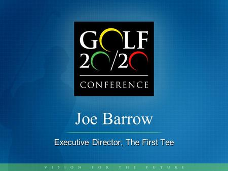 Joe Barrow Executive Director, The First Tee. A Program Update for GOLF 20/20.