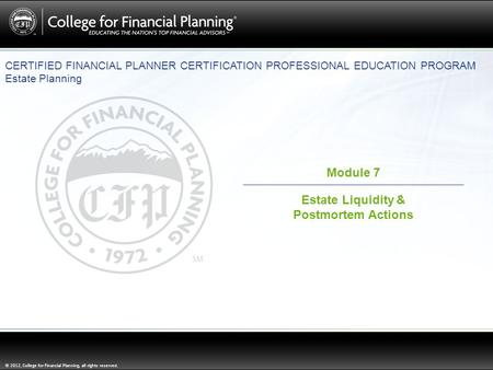 © 2012, College for Financial Planning, all rights reserved. Module 7 Estate Liquidity & Postmortem Actions CERTIFIED FINANCIAL PLANNER CERTIFICATION PROFESSIONAL.