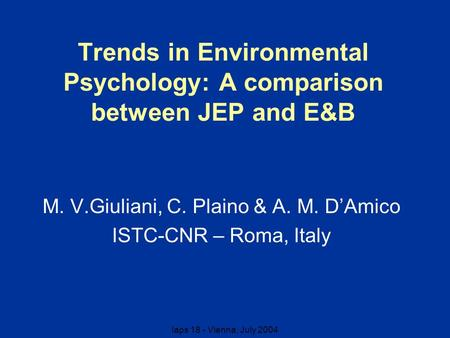Iaps 18 - Vienna, July 2004 Trends in Environmental Psychology: A comparison between JEP and E&B M. V.Giuliani, C. Plaino & A. M. D'Amico ISTC-CNR – Roma,